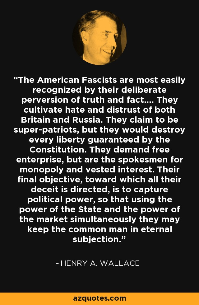 The American Fascists are most easily recognized by their deliberate perversion of truth and fact.... They cultivate hate and distrust of both Britain and Russia. They claim to be super-patriots, but they would destroy every liberty guaranteed by the Constitution. They demand free enterprise, but are the spokesmen for monopoly and vested interest. Their final objective, toward which all their deceit is directed, is to capture political power, so that using the power of the State and the power of the market simultaneously they may keep the common man in eternal subjection. - Henry A. Wallace