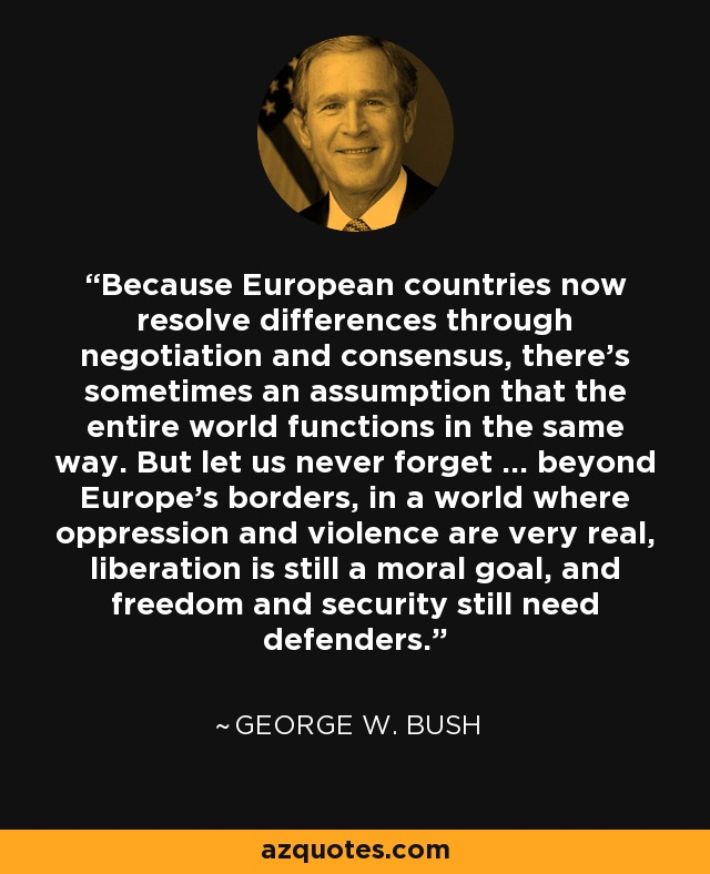 Because European countries now resolve differences through negotiation and consensus, there's sometimes an assumption that the entire world functions in the same way. But let us never forget ... beyond Europe's borders, in a world where oppression and violence are very real, liberation is still a moral goal, and freedom and security still need defenders. - George W. Bush