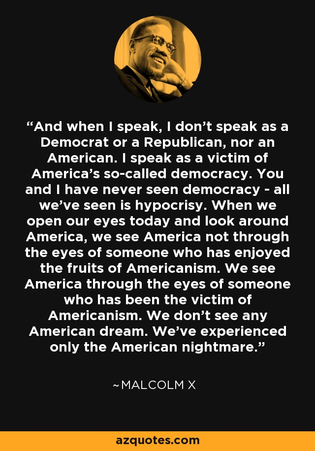 And when I speak, I don't speak as a Democrat or a Republican, nor an American. I speak as a victim of America's so-called democracy. You and I have never seen democracy - all we've seen is hypocrisy. When we open our eyes today and look around America, we see America not through the eyes of someone who has enjoyed the fruits of Americanism. We see America through the eyes of someone who has been the victim of Americanism. We don't see any American dream. We've experienced only the American nightmare. - Malcolm X