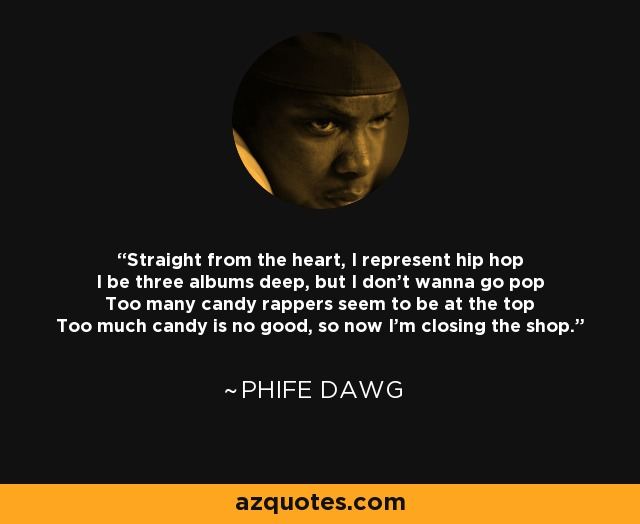 Straight from the heart, I represent hip hop I be three albums deep, but I don't wanna go pop Too many candy rappers seem to be at the top Too much candy is no good, so now I'm closing the shop. - Phife Dawg