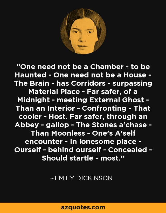 One need not be a Chamber - to be Haunted - One need not be a House - The Brain - has Corridors - surpassing Material Place - Far safer, of a Midnight - meeting External Ghost - Than an Interior - Confronting - That cooler - Host. Far safer, through an Abbey - gallop - The Stones a'chase - Than Moonless - One's A'self encounter - In lonesome place - Ourself - behind ourself - Concealed - Should startle - most. - Emily Dickinson