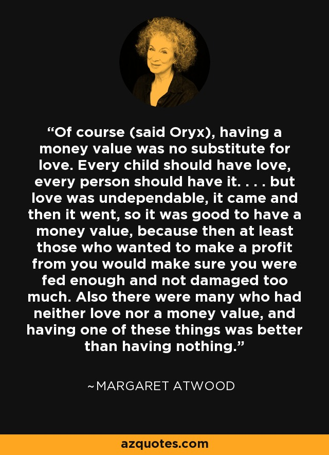 Of course (said Oryx), having a money value was no substitute for love. Every child should have love, every person should have it. . . . but love was undependable, it came and then it went, so it was good to have a money value, because then at least those who wanted to make a profit from you would make sure you were fed enough and not damaged too much. Also there were many who had neither love nor a money value, and having one of these things was better than having nothing. - Margaret Atwood