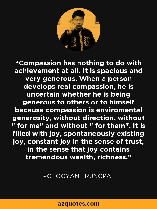 Compassion has nothing to do with achievement at all. It is spacious and very generous. When a person develops real compassion, he is uncertain whether he is being generous to others or to himself because compassion is enviromental generosity, without direction, without