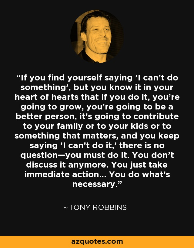If you find yourself saying 'I can't do something', but you know it in your heart of hearts that if you do it, you're going to grow, you're going to be a better person, it's going to contribute to your family or to your kids or to something that matters, and you keep saying 'I can't do it,' there is no question—you must do it. You don't discuss it anymore. You just take immediate action... You do what's necessary. - Tony Robbins
