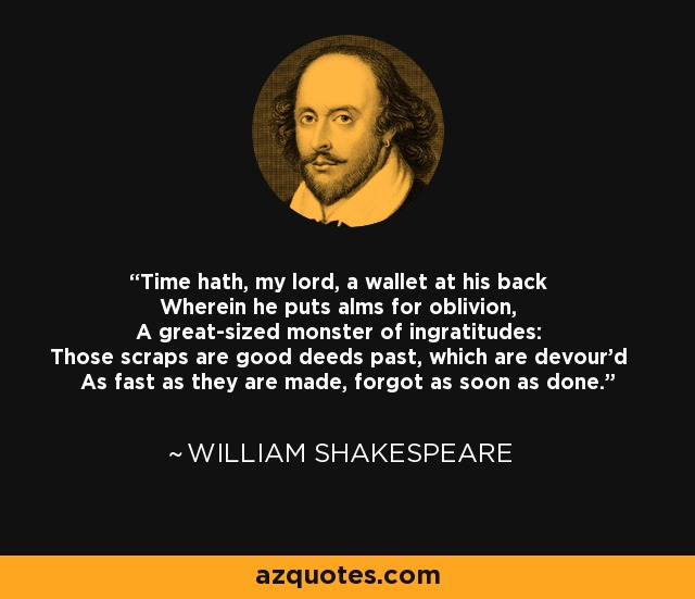 Time hath, my lord, a wallet at his back Wherein he puts alms for oblivion, A great-sized monster of ingratitudes: Those scraps are good deeds past, which are devour'd As fast as they are made, forgot as soon as done. - William Shakespeare