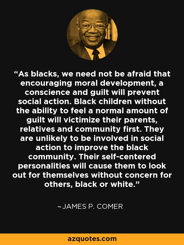 As blacks, we need not be afraid that encouraging moral development, a conscience and guilt will prevent social action. Black children without the ability to feel a normal amount of guilt will victimize their parents, relatives and community first. They are unlikely to be involved in social action to improve the black community. Their self-centered personalities will cause them to look out for themselves without concern for others, black or white. - James P. Comer