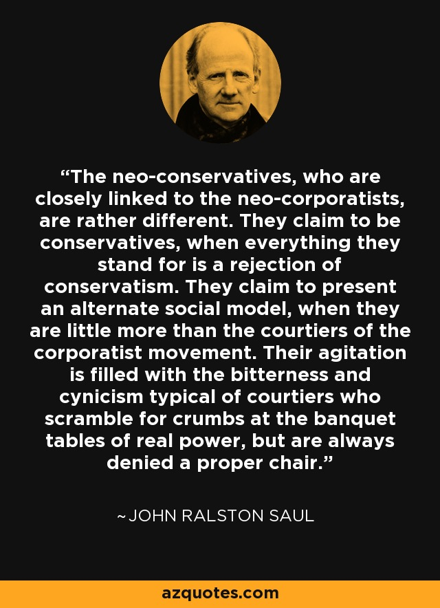 The neo-conservatives, who are closely linked to the neo-corporatists, are rather different. They claim to be conservatives, when everything they stand for is a rejection of conservatism. They claim to present an alternate social model, when they are little more than the courtiers of the corporatist movement. Their agitation is filled with the bitterness and cynicism typical of courtiers who scramble for crumbs at the banquet tables of real power, but are always denied a proper chair. - John Ralston Saul