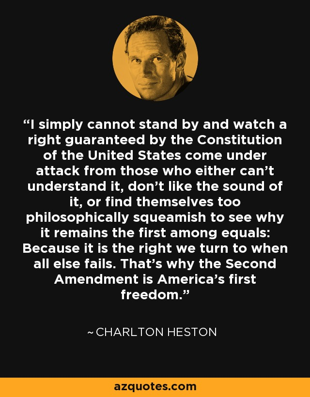 I simply cannot stand by and watch a right guaranteed by the Constitution of the United States come under attack from those who either can't understand it, don't like the sound of it, or find themselves too philosophically squeamish to see why it remains the first among equals: Because it is the right we turn to when all else fails. That's why the Second Amendment is America's first freedom. - Charlton Heston
