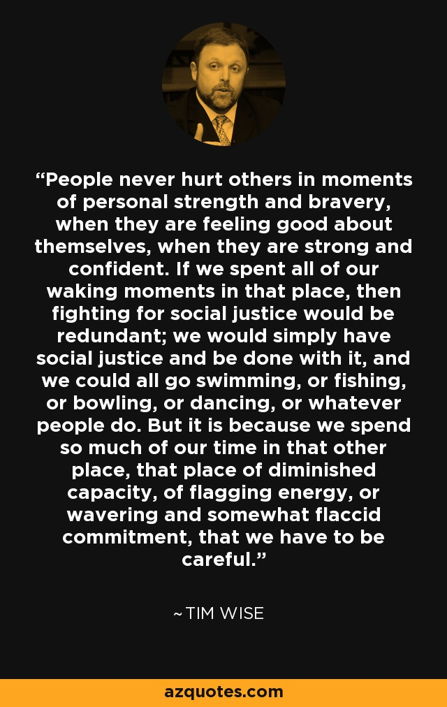 People never hurt others in moments of personal strength and bravery, when they are feeling good about themselves, when they are strong and confident. If we spent all of our waking moments in that place, then fighting for social justice would be redundant; we would simply have social justice and be done with it, and we could all go swimming, or fishing, or bowling, or dancing, or whatever people do. But it is because we spend so much of our time in that other place, that place of diminished capacity, of flagging energy, or wavering and somewhat flaccid commitment, that we have to be careful. - Tim Wise