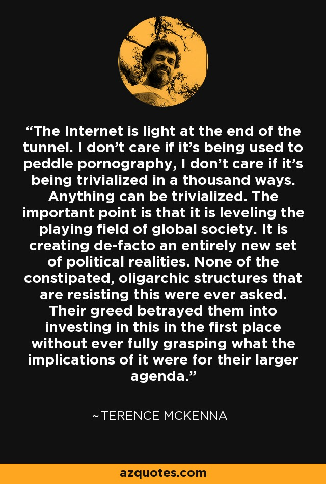 The Internet is light at the end of the tunnel. I don't care if it's being used to peddle pornography, I don't care if it's being trivialized in a thousand ways. Anything can be trivialized. The important point is that it is leveling the playing field of global society. It is creating de-facto an entirely new set of political realities. None of the constipated, oligarchic structures that are resisting this were ever asked. Their greed betrayed them into investing in this in the first place without ever fully grasping what the implications of it were for their larger agenda. - Terence McKenna