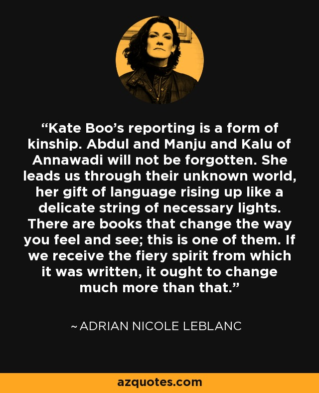 Kate Boo's reporting is a form of kinship. Abdul and Manju and Kalu of Annawadi will not be forgotten. She leads us through their unknown world, her gift of language rising up like a delicate string of necessary lights. There are books that change the way you feel and see; this is one of them. If we receive the fiery spirit from which it was written, it ought to change much more than that. - Adrian Nicole LeBlanc