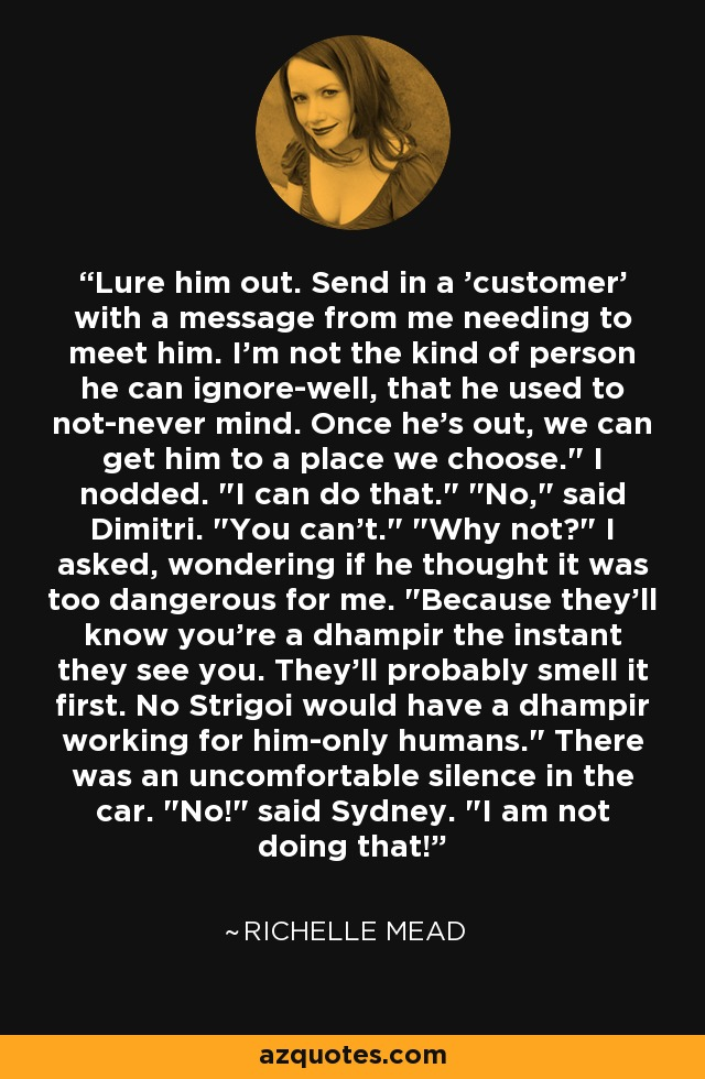 Lure him out. Send in a 'customer' with a message from me needing to meet him. I'm not the kind of person he can ignore-well, that he used to not-never mind. Once he's out, we can get him to a place we choose.