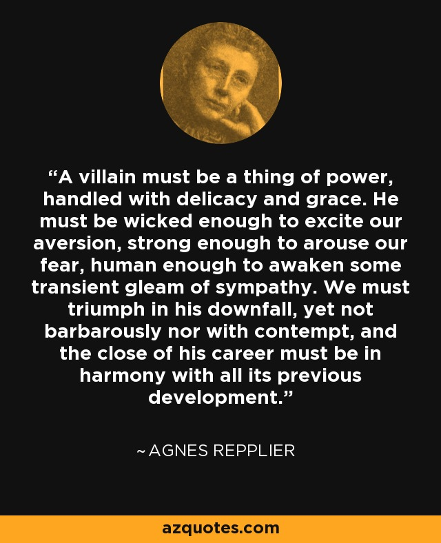 A villain must be a thing of power, handled with delicacy and grace. He must be wicked enough to excite our aversion, strong enough to arouse our fear, human enough to awaken some transient gleam of sympathy. We must triumph in his downfall, yet not barbarously nor with contempt, and the close of his career must be in harmony with all its previous development. - Agnes Repplier