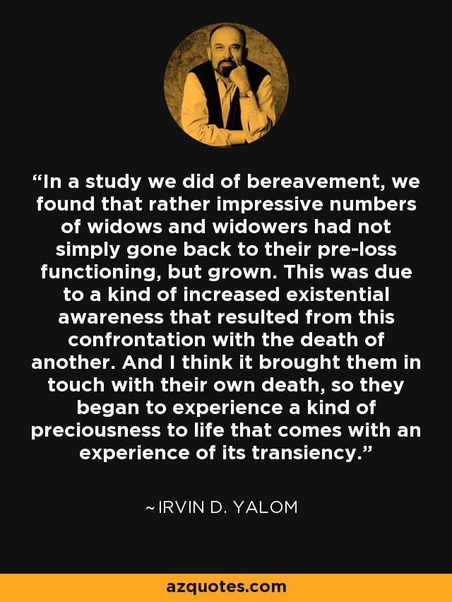 In a study we did of bereavement, we found that rather impressive numbers of widows and widowers had not simply gone back to their pre-loss functioning, but grown. This was due to a kind of increased existential awareness that resulted from this confrontation with the death of another. And I think it brought them in touch with their own death, so they began to experience a kind of preciousness to life that comes with an experience of its transiency. - Irvin D. Yalom