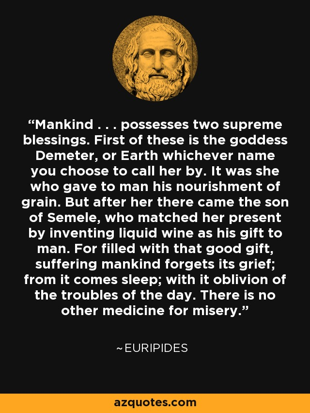 Mankind . . . possesses two supreme blessings. First of these is the goddess Demeter, or Earth whichever name you choose to call her by. It was she who gave to man his nourishment of grain. But after her there came the son of Semele, who matched her present by inventing liquid wine as his gift to man. For filled with that good gift, suffering mankind forgets its grief; from it comes sleep; with it oblivion of the troubles of the day. There is no other medicine for misery. - Euripides