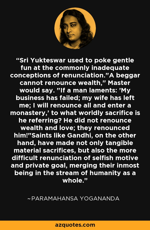 Sri Yukteswar used to poke gentle fun at the commonly inadequate conceptions of renunciation.