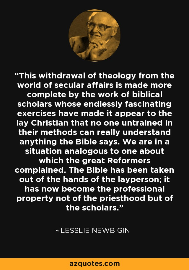 This withdrawal of theology from the world of secular affairs is made more complete by the work of biblical scholars whose endlessly fascinating exercises have made it appear to the lay Christian that no one untrained in their methods can really understand anything the Bible says. We are in a situation analogous to one about which the great Reformers complained. The Bible has been taken out of the hands of the layperson; it has now become the professional property not of the priesthood but of the scholars. - Lesslie Newbigin