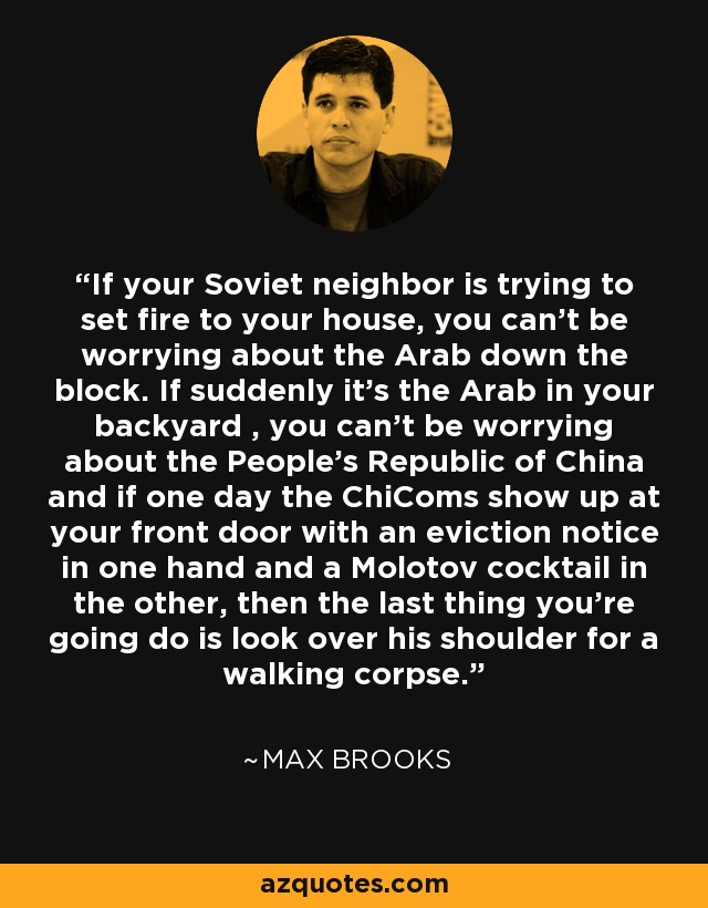 If your Soviet neighbor is trying to set fire to your house, you can't be worrying about the Arab down the block. If suddenly it's the Arab in your backyard , you can't be worrying about the People's Republic of China and if one day the ChiComs show up at your front door with an eviction notice in one hand and a Molotov cocktail in the other, then the last thing you're going do is look over his shoulder for a walking corpse. - Max Brooks
