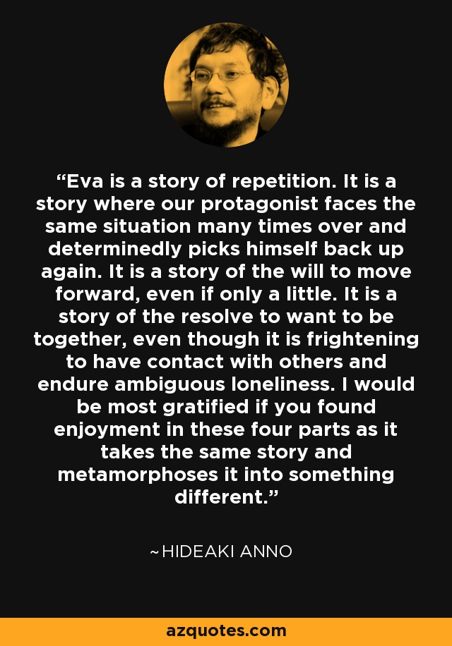 Eva is a story of repetition. It is a story where our protagonist faces the same situation many times over and determinedly picks himself back up again. It is a story of the will to move forward, even if only a little. It is a story of the resolve to want to be together, even though it is frightening to have contact with others and endure ambiguous loneliness. I would be most gratified if you found enjoyment in these four parts as it takes the same story and metamorphoses it into something different. - Hideaki Anno