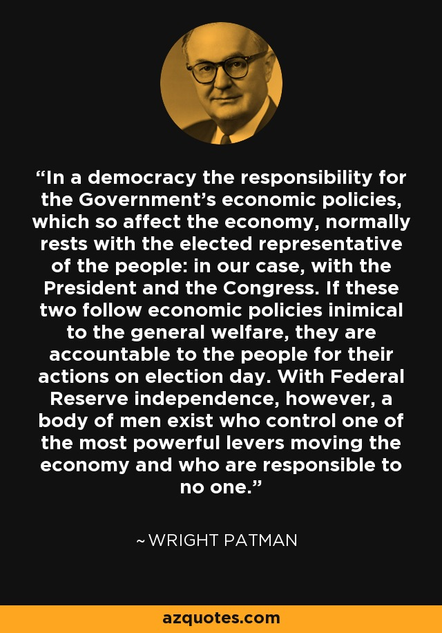 In a democracy the responsibility for the Government's economic policies, which so affect the economy, normally rests with the elected representative of the people: in our case, with the President and the Congress. If these two follow economic policies inimical to the general welfare, they are accountable to the people for their actions on election day. With Federal Reserve independence, however, a body of men exist who control one of the most powerful levers moving the economy and who are responsible to no one. - Wright Patman