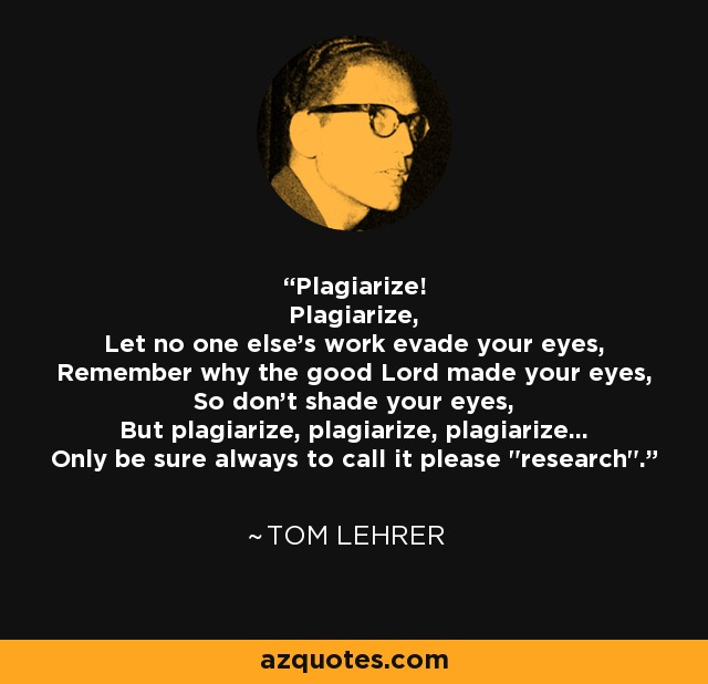 Plagiarize! Plagiarize, Let no one else's work evade your eyes, Remember why the good Lord made your eyes, So don't shade your eyes, But plagiarize, plagiarize, plagiarize... Only be sure always to call it please