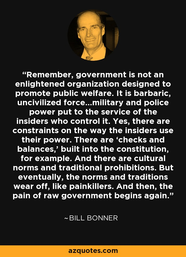 Remember, government is not an enlightened organization designed to promote public welfare. It is barbaric, uncivilized force…military and police power put to the service of the insiders who control it. Yes, there are constraints on the way the insiders use their power. There are 'checks and balances,' built into the constitution, for example. And there are cultural norms and traditional prohibitions. But eventually, the norms and traditions wear off, like painkillers. And then, the pain of raw government begins again. - Bill Bonner