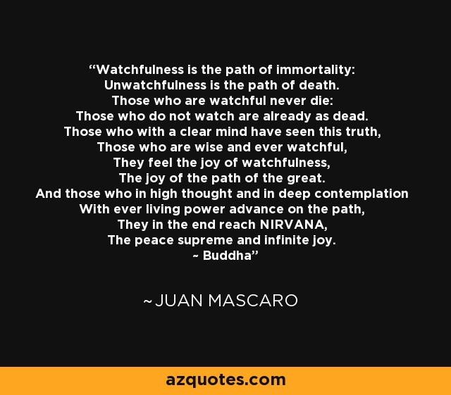 Watchfulness is the path of immortality: Unwatchfulness is the path of death. Those who are watchful never die: Those who do not watch are already as dead. Those who with a clear mind have seen this truth, Those who are wise and ever watchful, They feel the joy of watchfulness, The joy of the path of the great. And those who in high thought and in deep contemplation With ever living power advance on the path, They in the end reach NIRVANA, The peace supreme and infinite joy. ~ Buddha - Juan Mascaro