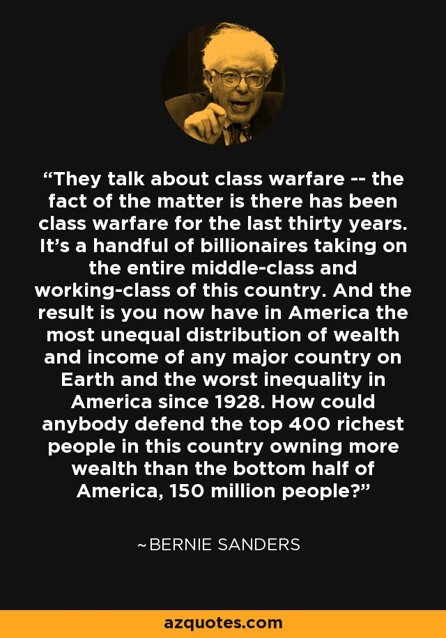 They talk about class warfare -- the fact of the matter is there has been class warfare for the last thirty years. It's a handful of billionaires taking on the entire middle-class and working-class of this country. And the result is you now have in America the most unequal distribution of wealth and income of any major country on Earth and the worst inequality in America since 1928. How could anybody defend the top 400 richest people in this country owning more wealth than the bottom half of America, 150 million people? - Bernie Sanders