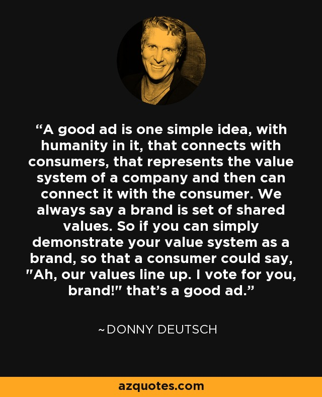 A good ad is one simple idea, with humanity in it, that connects with consumers, that represents the value system of a company and then can connect it with the consumer. We always say a brand is set of shared values. So if you can simply demonstrate your value system as a brand, so that a consumer could say,