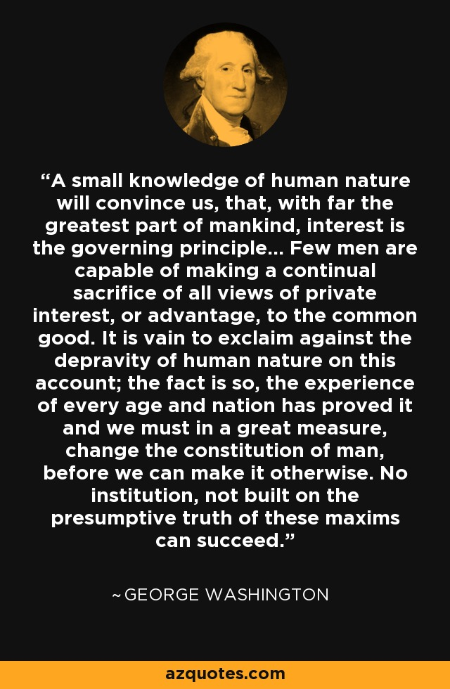 A small knowledge of human nature will convince us, that, with far the greatest part of mankind, interest is the governing principle... Few men are capable of making a continual sacrifice of all views of private interest, or advantage, to the common good. It is vain to exclaim against the depravity of human nature on this account; the fact is so, the experience of every age and nation has proved it and we must in a great measure, change the constitution of man, before we can make it otherwise. No institution, not built on the presumptive truth of these maxims can succeed. - George Washington