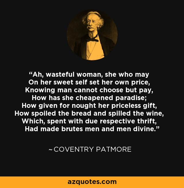 Ah, wasteful woman, she who may On her sweet self set her own price, Knowing man cannot choose but pay, How has she cheapened paradise; How given for nought her priceless gift, How spoiled the bread and spilled the wine, Which, spent with due respective thrift, Had made brutes men and men divine. - Coventry Patmore