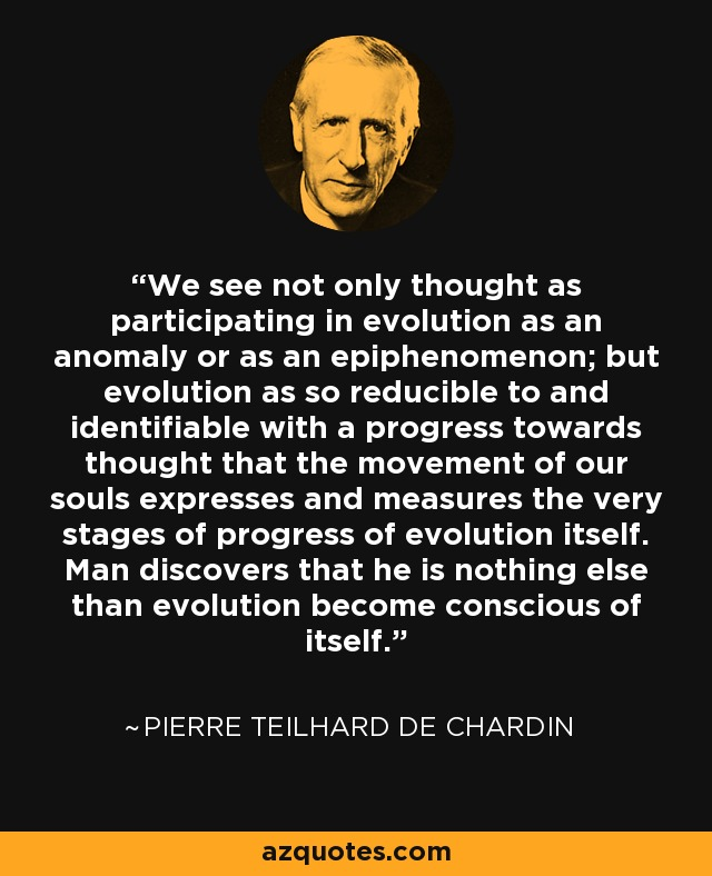 We see not only thought as participating in evolution as an anomaly or as an epiphenomenon; but evolution as so reducible to and identifiable with a progress towards thought that the movement of our souls expresses and measures the very stages of progress of evolution itself. Man discovers that he is nothing else than evolution become conscious of itself. - Pierre Teilhard de Chardin