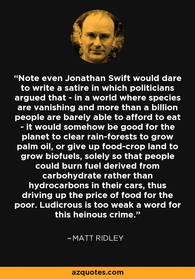 Note even Jonathan Swift would dare to write a satire in which politicians argued that - in a world where species are vanishing and more than a billion people are barely able to afford to eat - it would somehow be good for the planet to clear rain-forests to grow palm oil, or give up food-crop land to grow biofuels, solely so that people could burn fuel derived from carbohydrate rather than hydrocarbons in their cars, thus driving up the price of food for the poor. Ludicrous is too weak a word for this heinous crime. - Matt Ridley