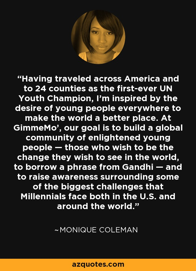 Having traveled across America and to 24 counties as the first-ever UN Youth Champion, I'm inspired by the desire of young people everywhere to make the world a better place. At GimmeMo', our goal is to build a global community of enlightened young people — those who wish to be the change they wish to see in the world, to borrow a phrase from Gandhi — and to raise awareness surrounding some of the biggest challenges that Millennials face both in the U.S. and around the world. - Monique Coleman