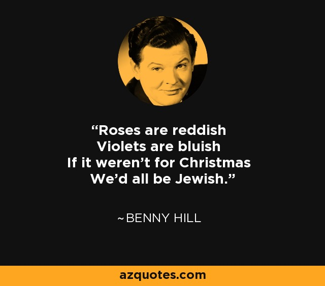 Roses are reddish Violets are bluish If it weren't for Christmas We'd all be Jewish. - Benny Hill