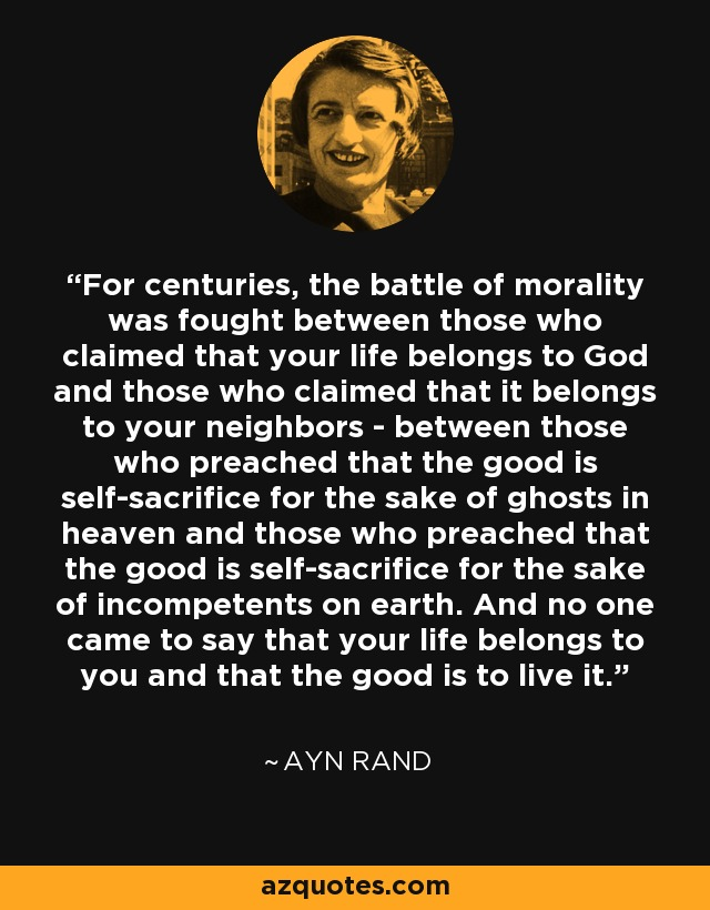 For centuries, the battle of morality was fought between those who claimed that your life belongs to God and those who claimed that it belongs to your neighbors - between those who preached that the good is self-sacrifice for the sake of ghosts in heaven and those who preached that the good is self-sacrifice for the sake of incompetents on earth. And no one came to say that your life belongs to you and that the good is to live it. - Ayn Rand