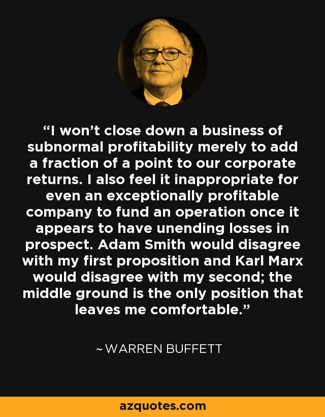 I won't close down a business of subnormal profitability merely to add a fraction of a point to our corporate returns. I also feel it inappropriate for even an exceptionally profitable company to fund an operation once it appears to have unending losses in prospect. Adam Smith would disagree with my first proposition and Karl Marx would disagree with my second; the middle ground is the only position that leaves me comfortable. - Warren Buffett