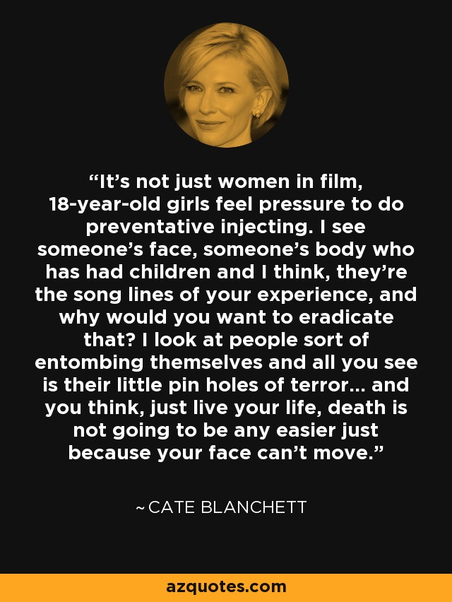 It's not just women in film, 18-year-old girls feel pressure to do preventative injecting. I see someone's face, someone's body who has had children and I think, they're the song lines of your experience, and why would you want to eradicate that? I look at people sort of entombing themselves and all you see is their little pin holes of terror... and you think, just live your life, death is not going to be any easier just because your face can't move. - Cate Blanchett