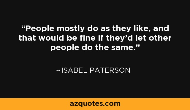 People mostly do as they like, and that would be fine if they'd let other people do the same. - Isabel Paterson