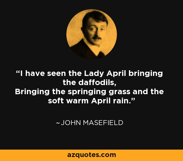 I have seen the Lady April bringing the daffodils, Bringing the springing grass and the soft warm April rain. - John Masefield