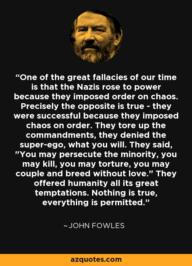 One of the great fallacies of our time is that the Nazis rose to power because they imposed order on chaos. Precisely the opposite is true - they were successful because they imposed chaos on order. They tore up the commandments, they denied the super-ego, what you will. They said,