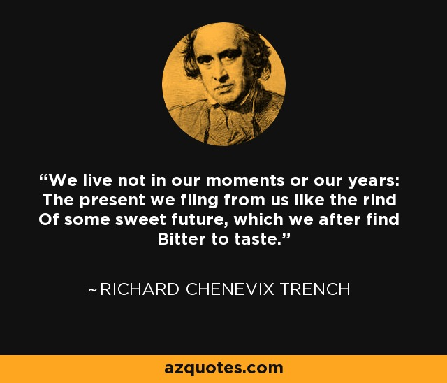 We live not in our moments or our years: The present we fling from us like the rind Of some sweet future, which we after find Bitter to taste. - Richard Chenevix Trench