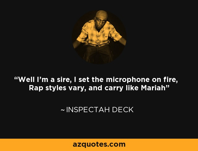 Well I'm a sire, I set the microphone on fire, Rap styles vary, and carry like Mariah - Inspectah Deck