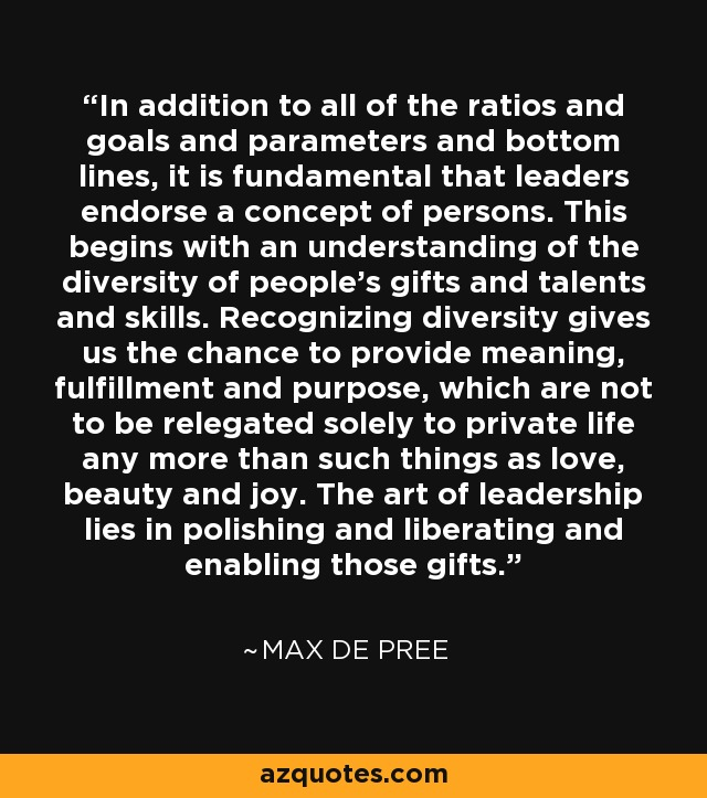 In addition to all of the ratios and goals and parameters and bottom lines, it is fundamental that leaders endorse a concept of persons. This begins with an understanding of the diversity of people's gifts and talents and skills. Recognizing diversity gives us the chance to provide meaning, fulfillment and purpose, which are not to be relegated solely to private life any more than such things as love, beauty and joy. The art of leadership lies in polishing and liberating and enabling those gifts. - Max De Pree