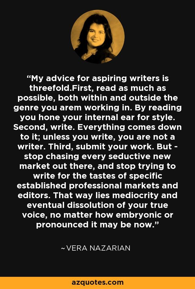 My advice for aspiring writers is threefold.First, read as much as possible, both within and outside the genre you arem working in. By reading you hone your internal ear for style. Second, write. Everything comes down to it; unless you write, you are not a writer. Third, submit your work. But - stop chasing every seductive new market out there, and stop trying to write for the tastes of specific established professional markets and editors. That way lies mediocrity and eventual dissolution of your true voice, no matter how embryonic or pronounced it may be now. - Vera Nazarian