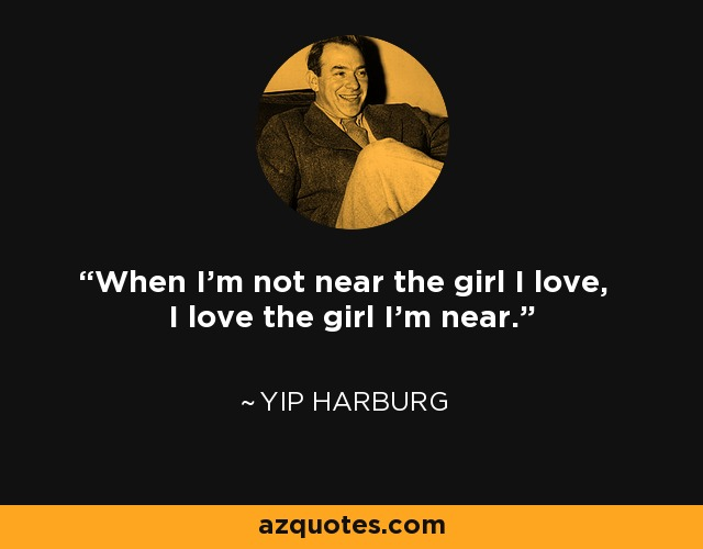 When I'm not near the girl I love, I love the girl I'm near. - Yip Harburg