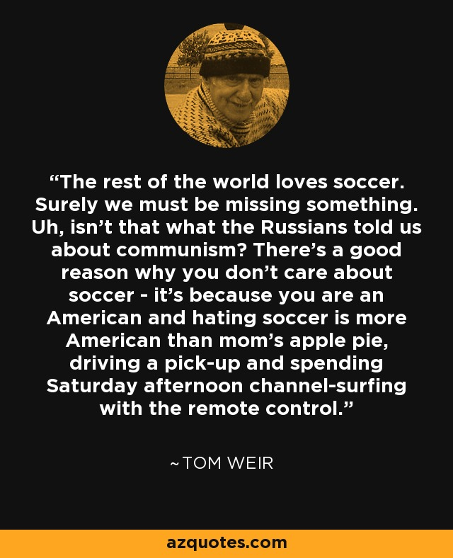 The rest of the world loves soccer. Surely we must be missing something. Uh, isn't that what the Russians told us about communism? There's a good reason why you don't care about soccer - it's because you are an American and hating soccer is more American than mom's apple pie, driving a pick-up and spending Saturday afternoon channel-surfing with the remote control. - Tom Weir