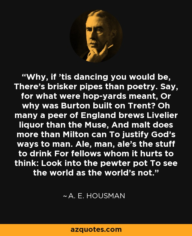 Why, if 'tis dancing you would be, There's brisker pipes than poetry. Say, for what were hop-yards meant, Or why was Burton built on Trent? Oh many a peer of England brews Livelier liquor than the Muse, And malt does more than Milton can To justify God's ways to man. Ale, man, ale's the stuff to drink For fellows whom it hurts to think: Look into the pewter pot To see the world as the world's not. - A. E. Housman