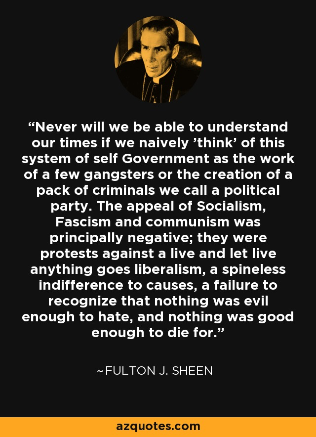 Never will we be able to understand our times if we naively 'think' of this system of self Government as the work of a few gangsters or the creation of a pack of criminals we call a political party. The appeal of Socialism, Fascism and communism was principally negative; they were protests against a live and let live anything goes liberalism, a spineless indifference to causes, a failure to recognize that nothing was evil enough to hate, and nothing was good enough to die for. - Fulton J. Sheen