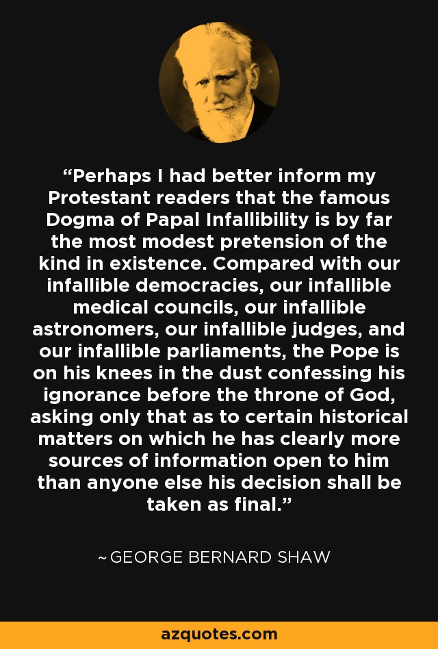 Perhaps I had better inform my Protestant readers that the famous Dogma of Papal Infallibility is by far the most modest pretension of the kind in existence. Compared with our infallible democracies, our infallible medical councils, our infallible astronomers, our infallible judges, and our infallible parliaments, the Pope is on his knees in the dust confessing his ignorance before the throne of God, asking only that as to certain historical matters on which he has clearly more sources of information open to him than anyone else his decision shall be taken as final. - George Bernard Shaw